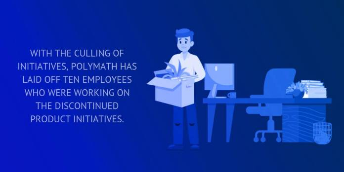 With the culling of initiatives, Polymath has laid off ten employees who were working on the discontinued product initiatives.