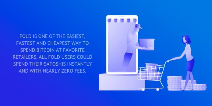 Fold is one of the easiest, fastest and cheapest way to spend bitcoin at favorite retailers. All Fold users could spend their satoshis instantly and with nearly zero fees.