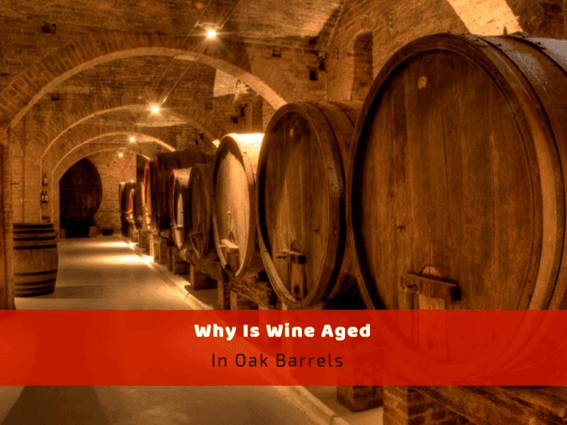 Why Is Wine Aged In Oak Barrels?