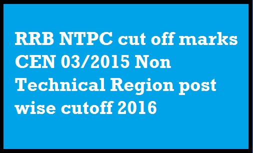 RRB NTPC cut off marks CEN 03 2015 Non Technical Region post wise cutoff 2016