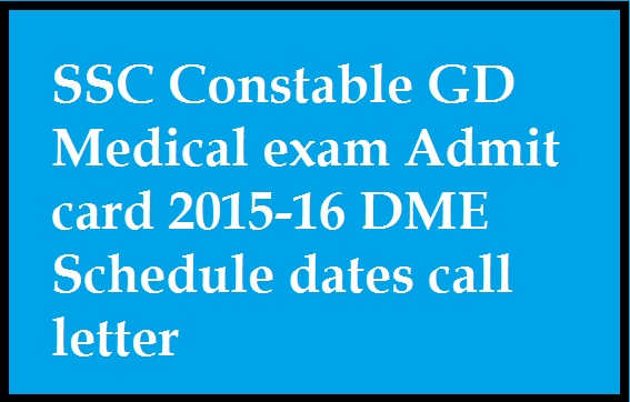 SSC Constable GD Medical exam Admit card 2015-16 DME Schedule dates call letter