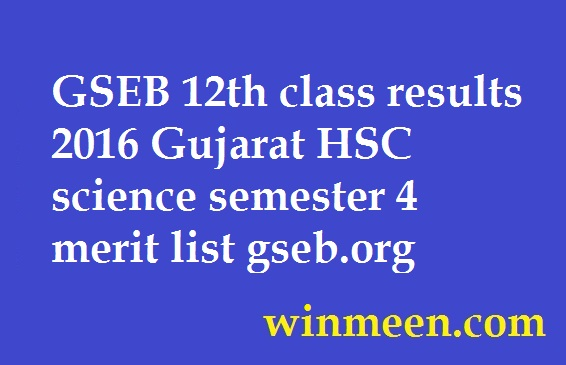 GSEB 12th class results 2016 Gujarat HSC science semester 4 merit list