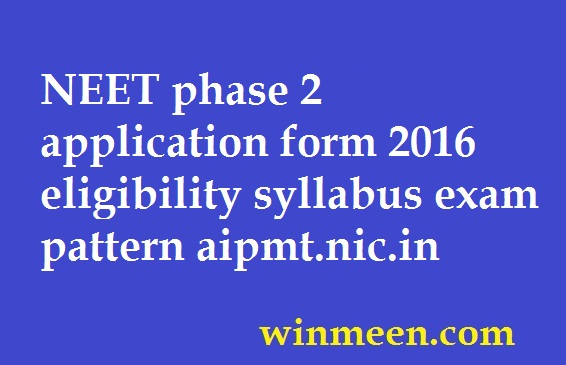 NEET phase 2 application form 2016 eligibility syllabus exam pattern aipmt.nic.in