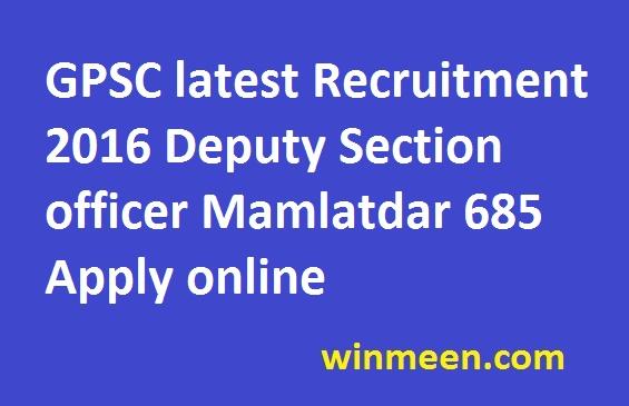 GPSC latest Recruitment 2016 Deputy Section officer Mamlatdar 685 Apply online