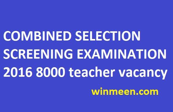 COMBINED SELECTION SCREENING EXAMINATION 2016 8000 teacher vacancy