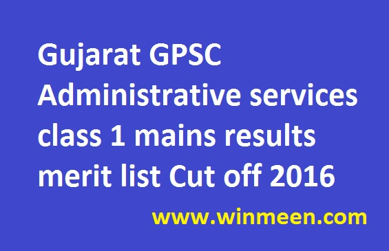 Gujarat GPSC Administrative services class 1 mains results merit list Cut off 2016
