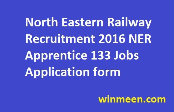 North Eastern Railway Recruitment 2016 NER Apprentice 133 Jobs Application form