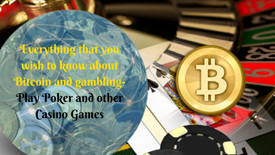 Everything that you wish to know about Bitcoin and gambling-Play Poker and other Casino Games