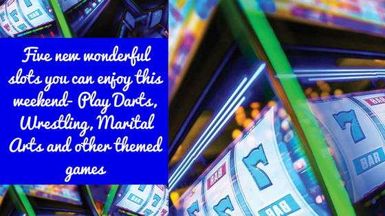 Five new wonderful slots you can enjoy this weekend- Play Darts, Wrestling, Marital Arts and other themed games.