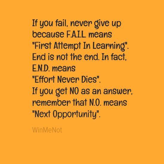 """If you fail, never give up because F.A.I.L. means """"First Attempt In Learning"""". End is not the end. In fact, E.N.D. means """"Effort Never Dies"""". If you get NO as an answer, remember that N.O. means """"Next Opportunity""""."""