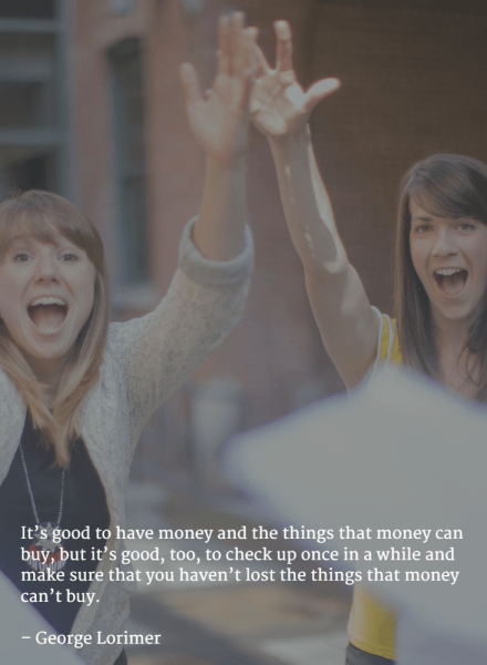 It's good to have money and the things that money can buy, but it's good, too, to check up once in a while and make sure that you haven't lost the things that money can't buy. –George Lorimer