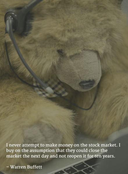 I never attempt to make money on the stock market. I buy on the assumption that they could close the market the next day and not reopen it for ten years. –Warren Buffett