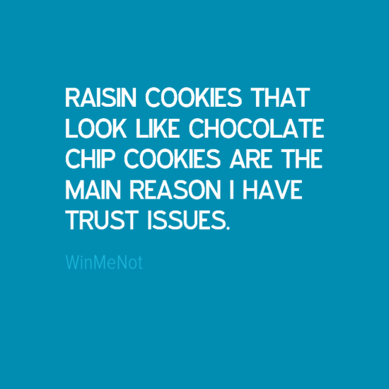 RAISIN COOKIES THAT LOOK LIKE CHOCOLATE CHIP COOKIES ARE THE MAIN REASON I HAVE TRUST ISSUES.
