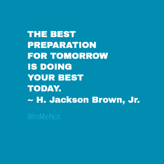 THE BEST PREPARATION FOR TOMORROW IS DOING YOUR BEST TODAY. ~ H. Jackson Brown, Jr.