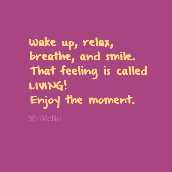 Wake up, relax, breathe, and smile. That feeling is called LIVING! Enjoy the moment.