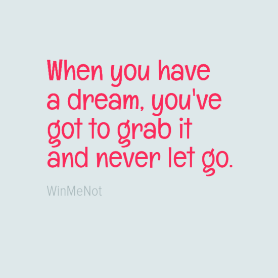 When you have a dream, you've got to grab it and never let go.