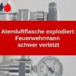 Atemluftflasche explodiert: Feuerwehrmann schwer verletzt