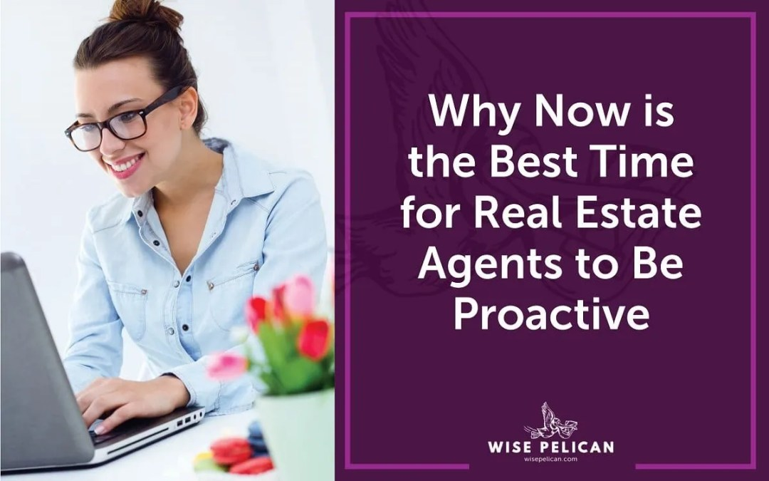Why Now is a Great Time to Be Proactive for Real Estate Agents