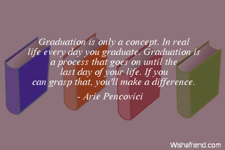 Graduation Quotes   Page 3 Graduation is only a concept  In real life every day you graduate   Graduation is a process that goes on until the last day of your life