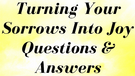 Turning Your Sorrows Into Joy Questions & Answers