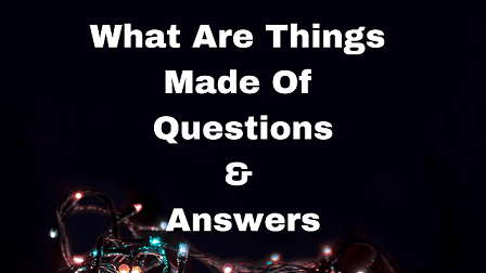 What Are Things Made Of Questions & Answers