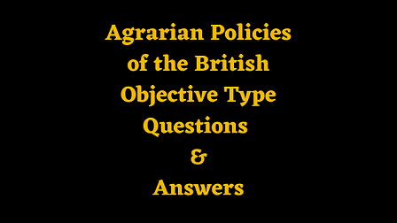 Agrarian Policies of the British Objective Type Questions & Answers