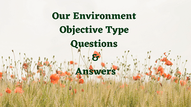 Our Environment Objective Type Questions & Answers