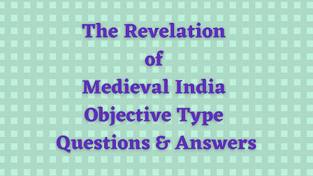 The Revelation of Medieval India Objective Type Questions & Answers