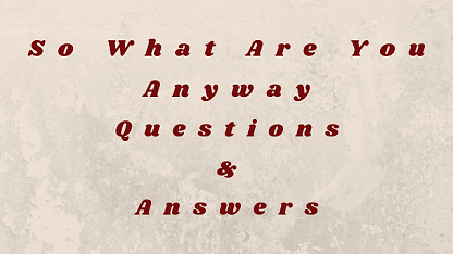 So What Are You Anyway Questions & Answers