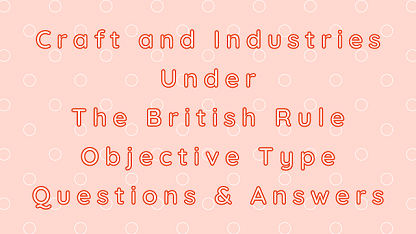 Craft and Industries Under The British Rule Objective Type Questions & Answers