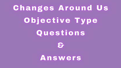 Changes Around Us Objective Type Questions & Answers