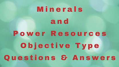 Minerals and Power Resources Objective Type Questions & Answers