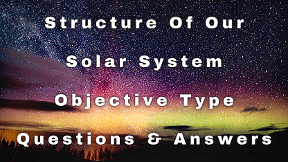 Structure Of Our Solar System Objective Type Questions & Answers