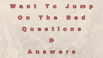 Want To Jump On The Bed Questions & Answers