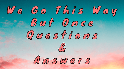 We Go This Way But Once Questions & Answers
