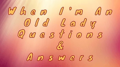 When I'm An Old Lady Questions & Answers