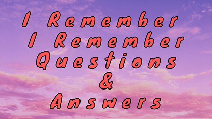 I Remember I Remember Questions & Answers