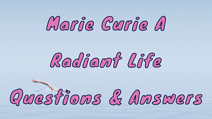 Marie Curie A Radiant Life Questions & Answers