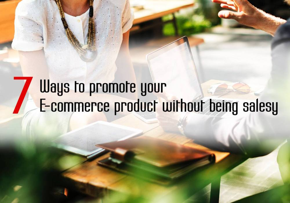 7 Ways to Promote Your E-commerce Product without Being Salesy