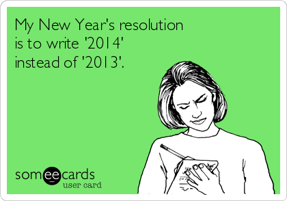 someecards.com - My New Year's resolution is to write '2014' instead of '2013'.