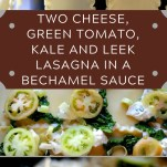 TWO CHEESE, GREEN TOMATO, KALE AND LEEK LASAGNA IN A BECHAMEL SAUCE
