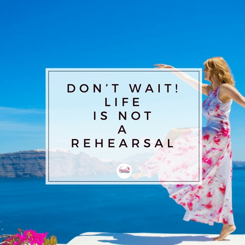 Life is not a rehearsal