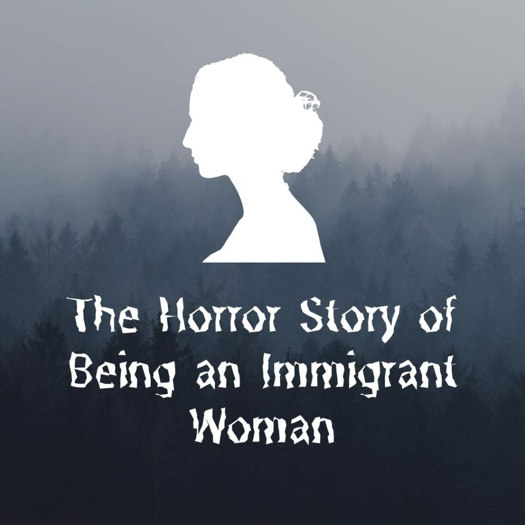 The Horror Story of Being an Immigrant Woman