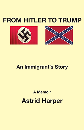 From Hitler to Trump - an Immigrant's Story - a memoir by Astrid Harper