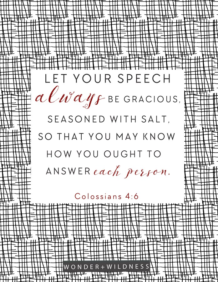 """Let your speech always be gracious, seasoned with salt, so that you may know how you ought to answer each person."" Colossians 4:6"