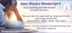 Anne Wondra-WonderSpirit soul coaching and self-esteem for adults and teens. The soul's job is to wake itself up, break out of shells, grow wings, and fly free. -Anne Wondra, writer, teacher, muse. $25 starter sessions