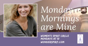 Monday Mornings are Mine women's spirit circle, Mondays at 10, wonderspirit.com