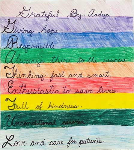 A rainbow colored sheet of paper with this acrostic poem by Aadya: Grateful Giving hopeResponsible Always there to the rescue Thinking fast and smart Enthusiastic to save lives Full of kindness Unconditional service Love and care for patients