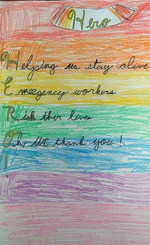 A rainbow-colored drawing with this poem by Hunter: Hero Helping us stay alive Emergency workers Risk their lives Oh, we thank you!