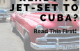 Ready to Jet-set to Cuba? Read this first!